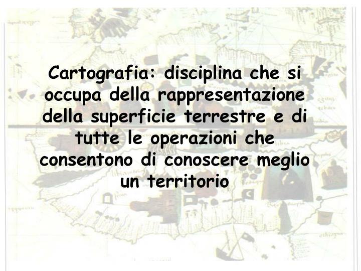 Cartografia: disciplina che si occupa della rappresentazione della superficie terrestre e di tutte l...