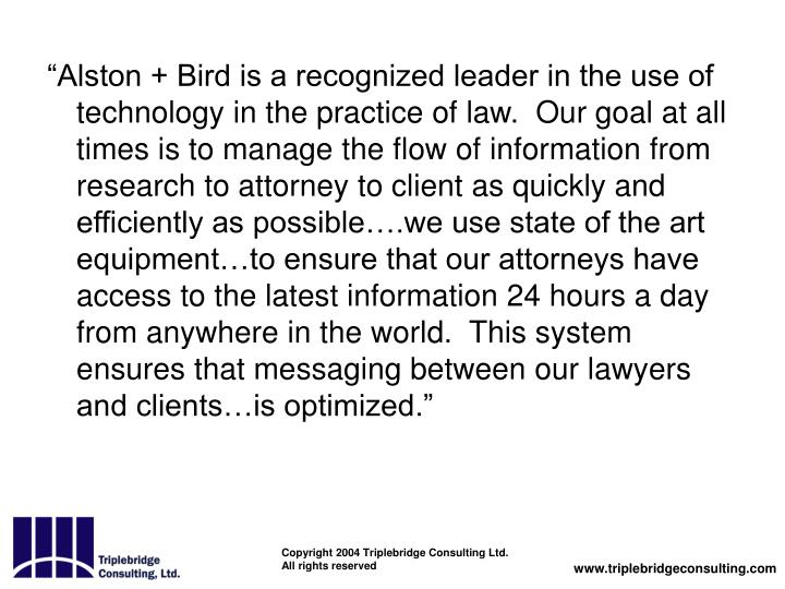 """""""Alston + Bird is a recognized leader in the use of technology in the practice of law.  Our goal at all times is to manage the flow of information from research to attorney to client as quickly and efficiently as possible….we use state of the art equipment…to ensure that our attorneys have access to the latest information 24 hours a day from anywhere in the world.  This system ensures that messaging between our lawyers and clients…is optimized."""""""