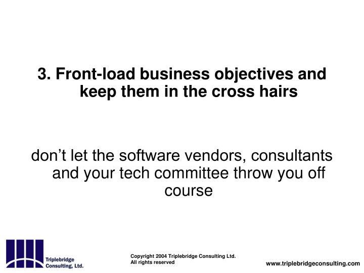 3. Front-load business objectives and keep them in the cross hairs