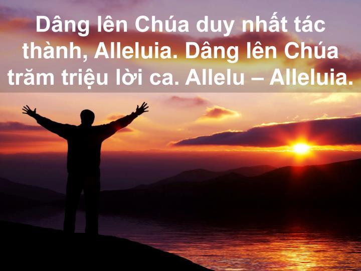 Dâng lên Chúa duy nhất tác thành, Alleluia. Dâng lên Chúa trăm triệu lời ca. Allelu – Alleluia.