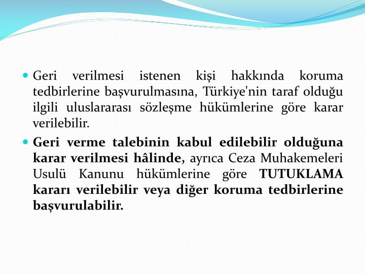 Geri verilmesi istenen kişi hakkında koruma tedbirlerine başvurulmasına, Türkiye'nin taraf olduğu ilgili uluslararası sözleşme hükümlerine göre karar verilebilir.