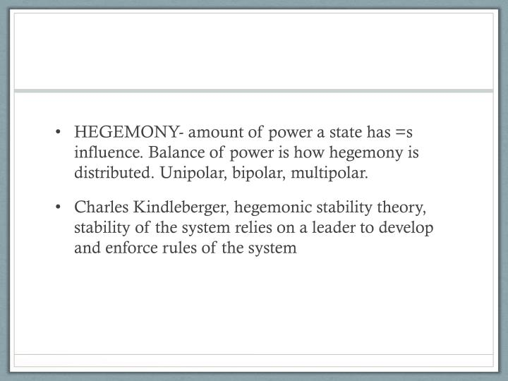 HEGEMONY- amount of power a state has =s influence. Balance of power is how hegemony is distributed. Unipolar, bipolar, multipolar.