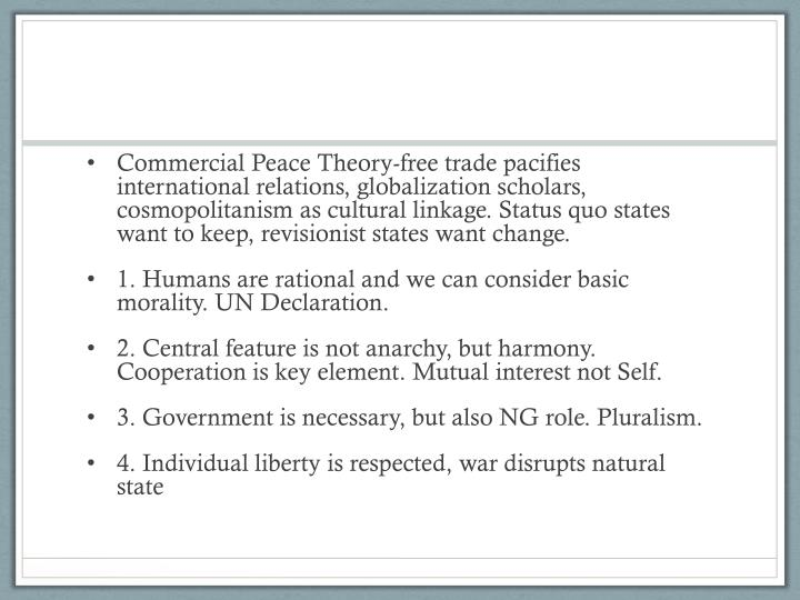 Commercial Peace Theory-free trade pacifies  international relations, globalization scholars, cosmopolitanism as cultural linkage. Status quo states want to keep, revisionist states want change.