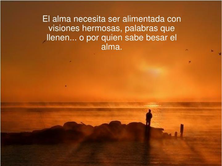 El alma necesita ser alimentada con visiones hermosas, palabras que llenen... o por quien sabe besar...