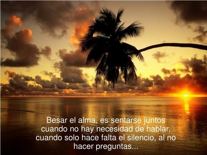 Besar el alma, es sentarse juntos cuando no hay necesidad de hablar, cuando solo hace falta el silencio, al no hacer preguntas...