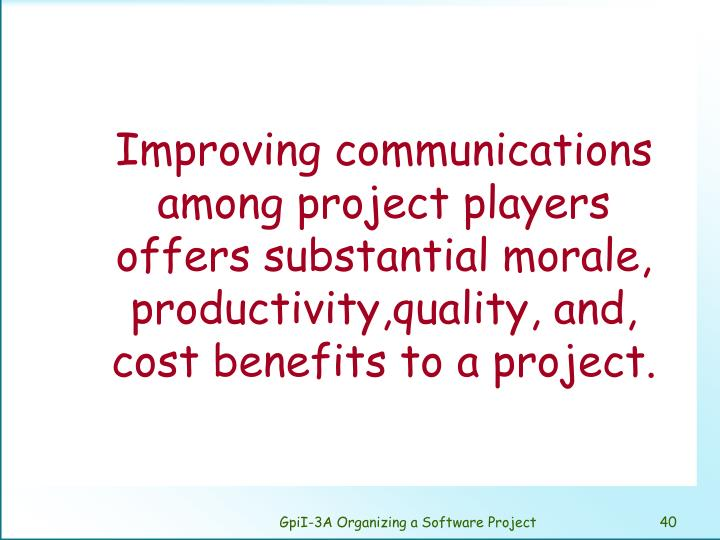 Improving communications among project players offers substantial morale, productivity,quality, and, cost benefits to a project.
