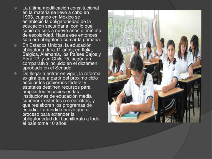 La última modificación constitucional en la materia se llevó a cabo en 1993, cuando en México se estableció la obligatoriedad de la educación secundaria, con lo que subió de seis a nueve años el mínimo de escolaridad. Hasta ese entonces solo era obligatorio cursar la primaria.