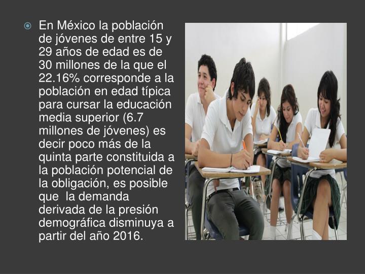 En México la población de jóvenes de entre 15 y 29 años de edad es de 30 millones de la que el 22.16% corresponde a la población en edad típica  para cursar la educación media superior (6.7 millones de jóvenes) es decir poco más de la quinta parte constituida a la población potencial de la obligación, es posible que  la demanda derivada de la presión demográfica disminuya a partir del año 2016.