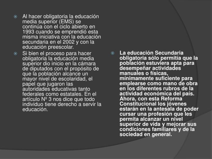 Al hacer obligatoria la educación media superior (EMS) se continúa con el ciclo abierto en 1993 cuando se emprendió esta misma iniciativa con la educación secundaria en el 2002 y con la educación preescolar.