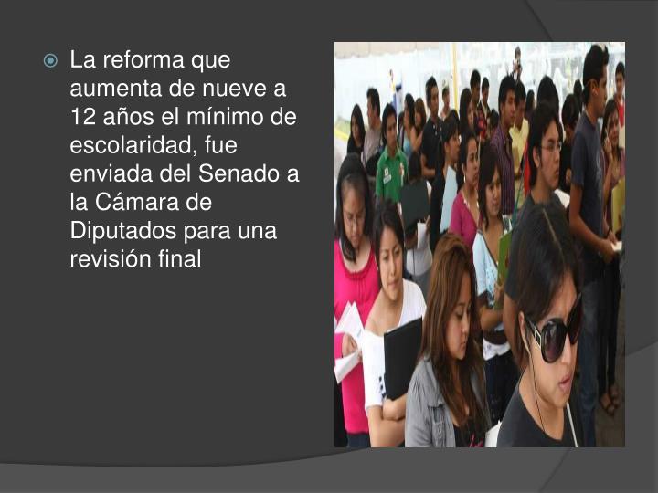 La reforma que aumenta de nueve a 12 años el mínimo de escolaridad, fue enviada del Senado a la Cámara de Diputados para una revisión final