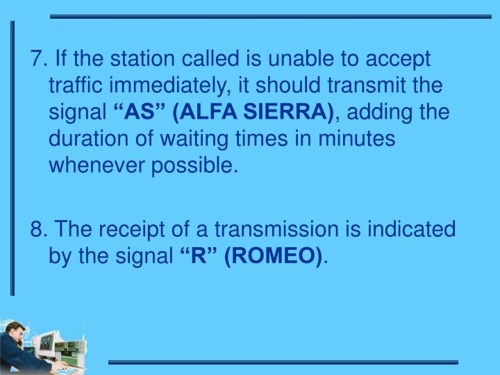 7. If the station called is unable to accept traffic immediately, it should transmit the signal
