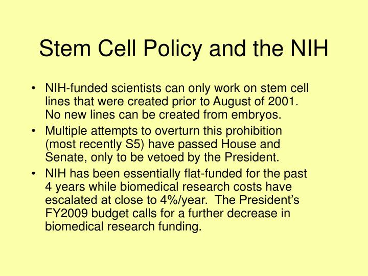 NIH-funded scientists can only work on stem cell lines that were created prior to August of 2001.  No new lines can be created from embryos.
