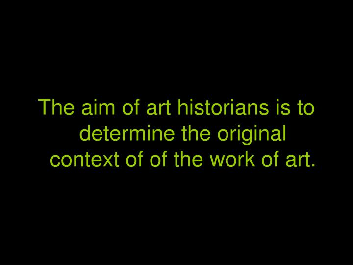 The aim of art historians is to determine the original context of of the work of art.