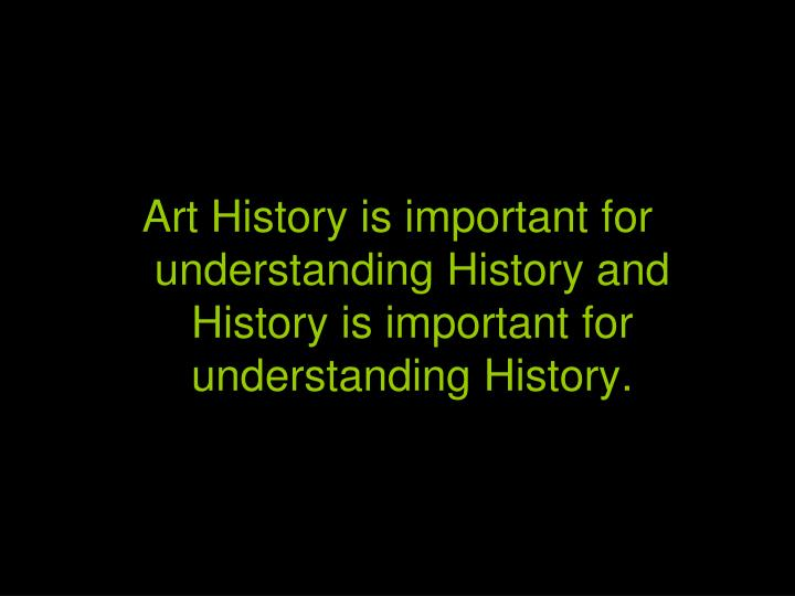 Art History is important for understanding History and History is important for understanding History.