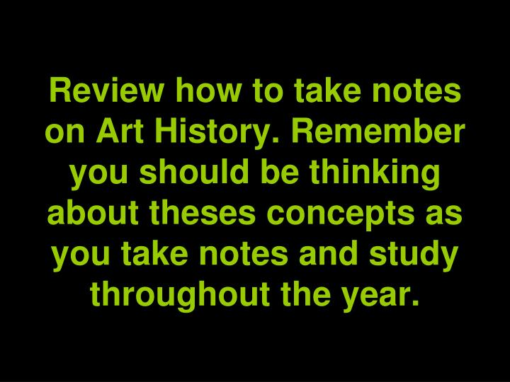 Review how to take notes on Art History. Remember you should be thinking about theses concepts as you take notes and study throughout the year.