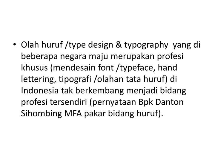 Olah huruf /type design & typography  yang di beberapa negara maju merupakan profesi khusus (mendesain font /typeface, hand lettering, tipografi /olahan tata huruf) di Indonesia tak berkembang menjadi bidang profesi tersendiri (pernyataan Bpk Danton Sihombing MFA pakar bidang huruf).