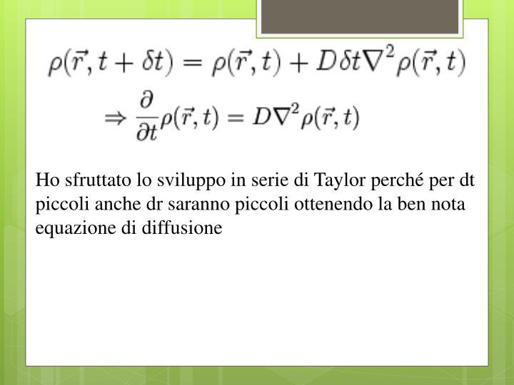 Ho sfruttato lo sviluppo in serie di Taylor perché per dt piccoli anche dr saranno piccoli ottenendo la ben nota equazione di diffusione