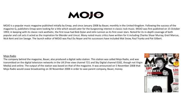 MOJO is a popular music magazine published initially by Emap, and since January 2008 by Bauer, month...