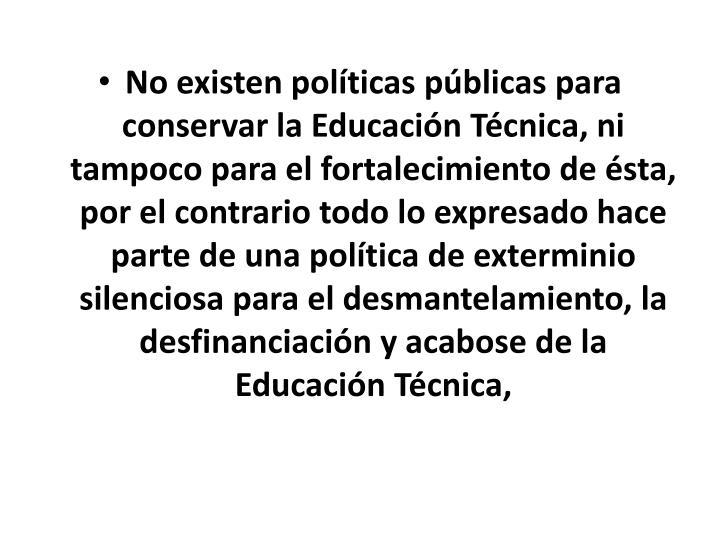 No existen políticas públicas para conservar la Educación Técnica, ni tampoco para el fortalecimiento de ésta, por el contrario todo lo expresado hace parte de una política de exterminio silenciosa para el desmantelamiento, la desfinanciación y acabose de la Educación Técnica,