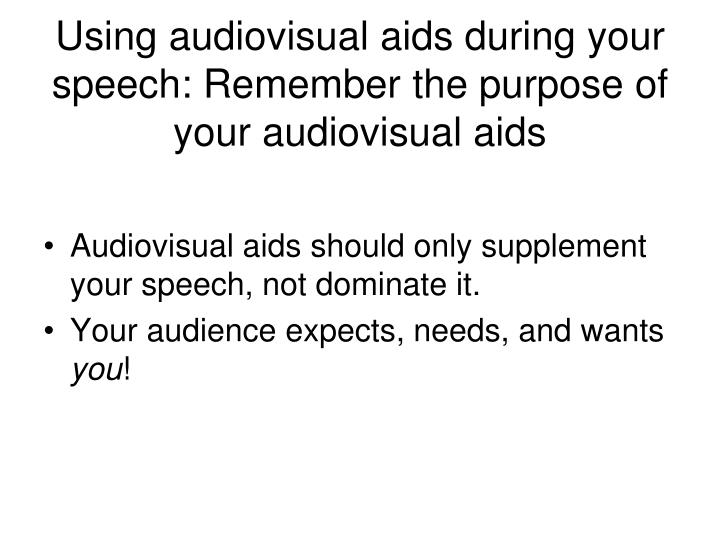 Using audiovisual aids during your speech: Remember the purpose of your audiovisual aids