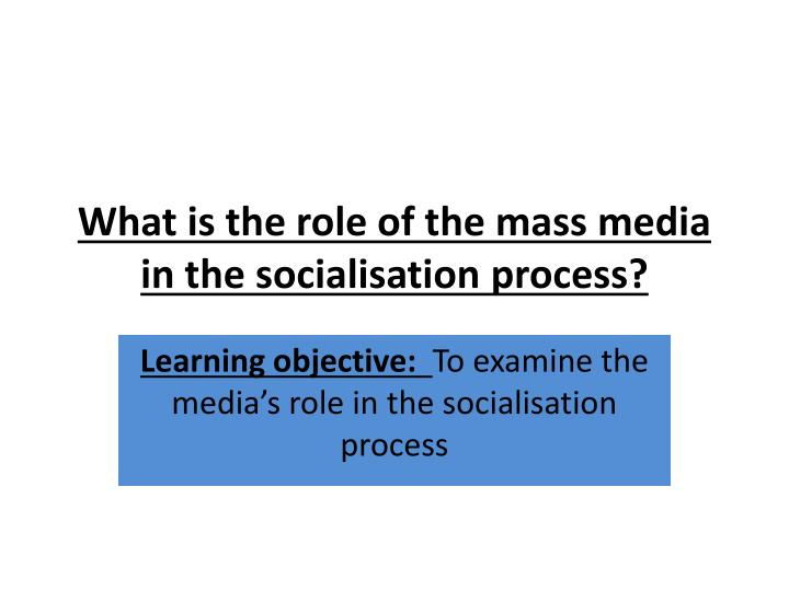 What is the role of the mass media in the socialisation process