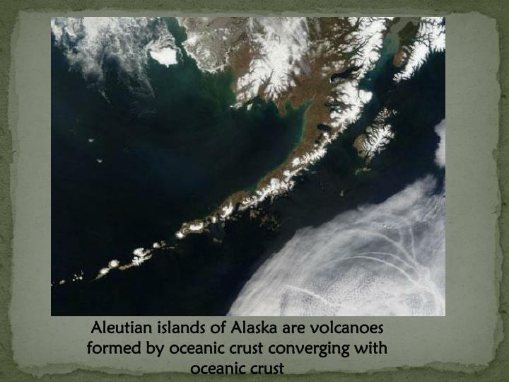 Aleutian islands of Alaska are volcanoes formed by oceanic crust converging with oceanic crust