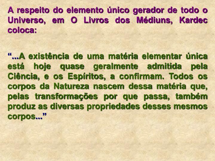 A respeito do elemento único gerador de todo o Universo, em O Livros dos Médiuns, Kardec coloca: