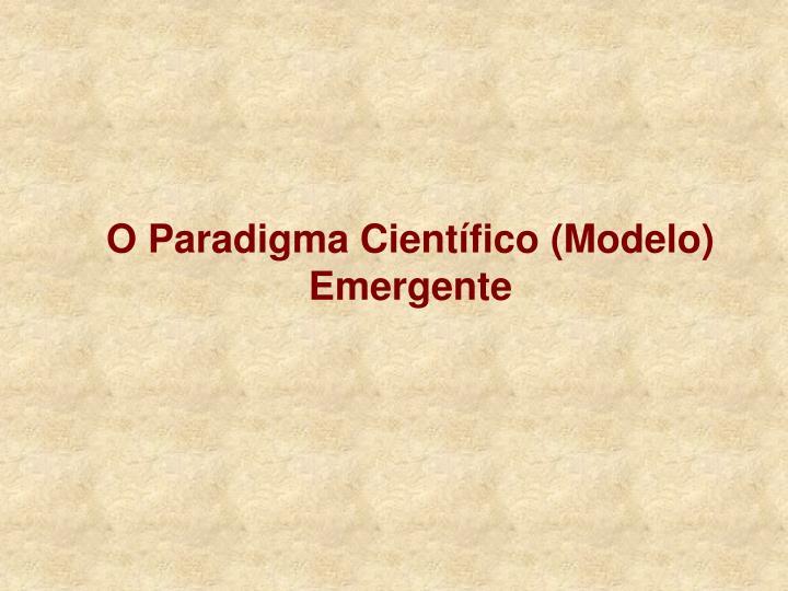 O Paradigma Científico (Modelo) Emergente