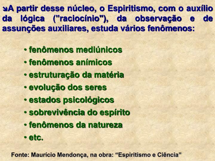 """A partir desse núcleo, o Espiritismo, com o auxílio da lógica (""""raciocínio""""), da observação e de assunções auxiliares, estuda vários fenômenos:"""