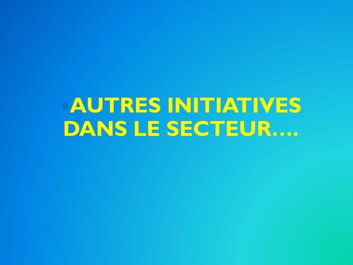 AUTRES INITIATIVES DANS LE SECTEUR….