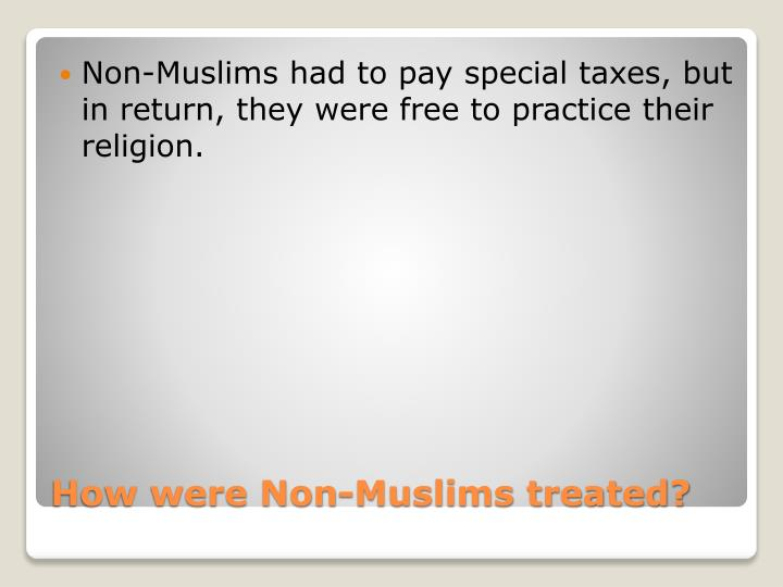 Non-Muslims had to pay special taxes, but in return, they were free to practice their religion.