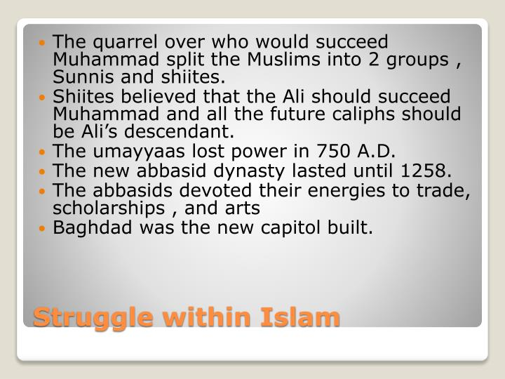 The quarrel over who would succeed Muhammad split the Muslims into 2 groups , Sunnis and