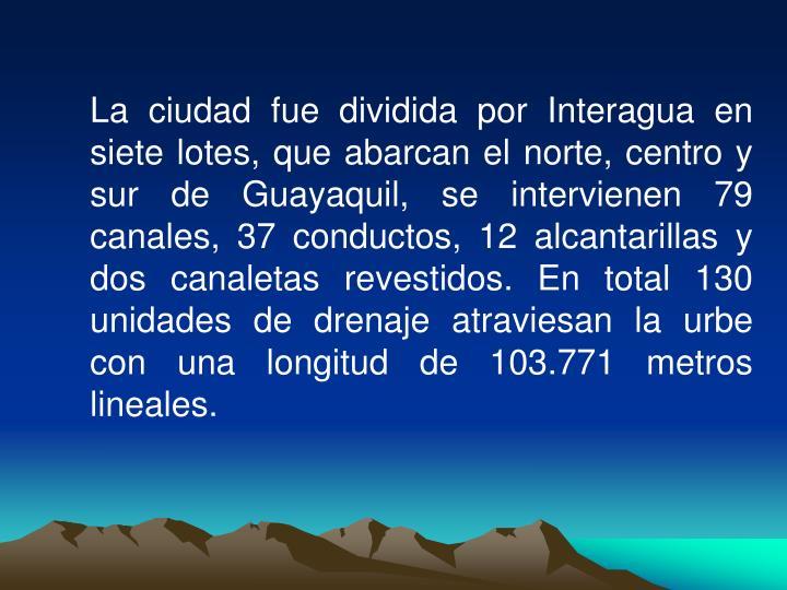 La ciudad fue dividida por Interagua en siete lotes, que abarcan el norte, centro y sur de Guayaquil, se intervienen 79 canales, 37 conductos, 12 alcantarillas y dos canaletas revestidos. En total 130 unidades de drenaje atraviesan la urbe con una longitud de 103.771 metros lineales.