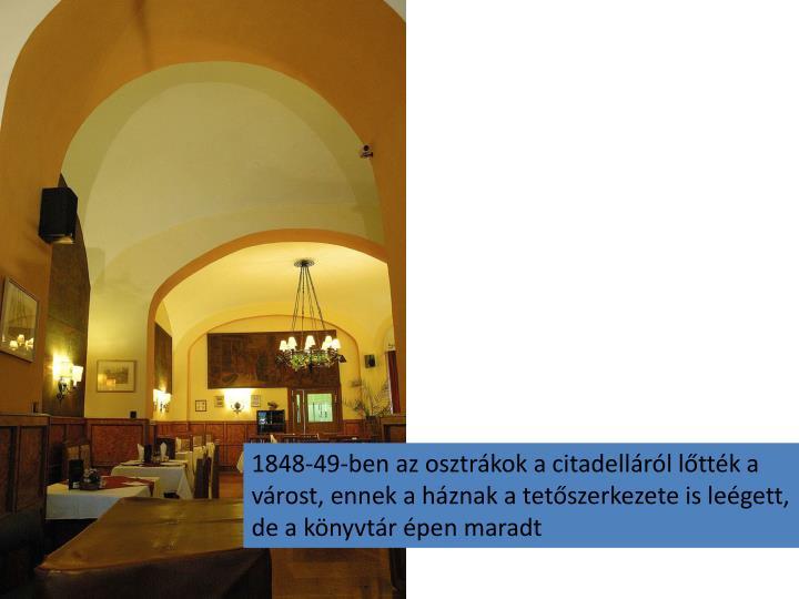 1848-49-ben az osztrákok a citadelláról lőtték a várost, ennek a háznak a tetőszerkezete is leégett, de a könyvtár épen maradt