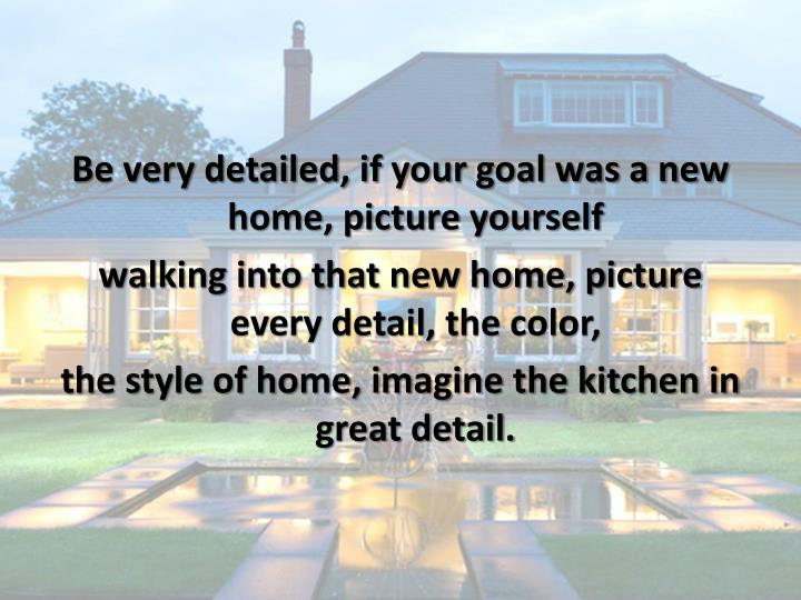 Be very detailed, if your goal was a new home, picture yourself