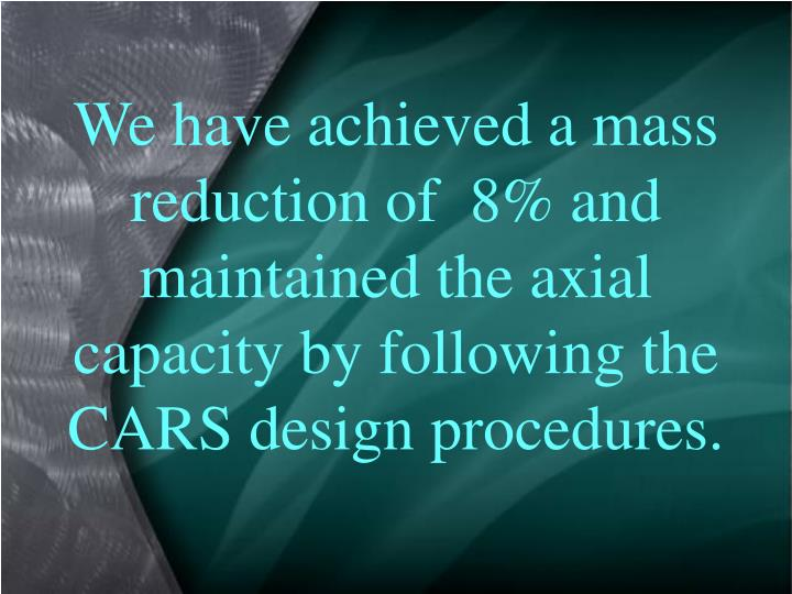 We have achieved a mass  reduction of  8% and maintained the axial capacity by following the CARS design procedures.
