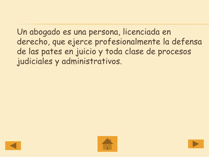 Un abogado es una persona, licenciada en derecho, que ejerce profesionalmente la defensa de las pates en juicio y toda clase de procesos judiciales y administrativos.