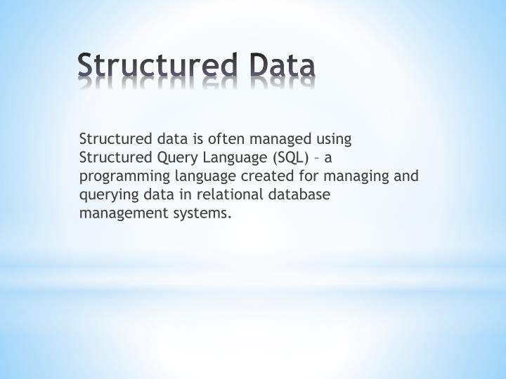Structured data is often managed using Structured Query Language (SQL) – a programming language created for managing and querying data in relational database management systems.
