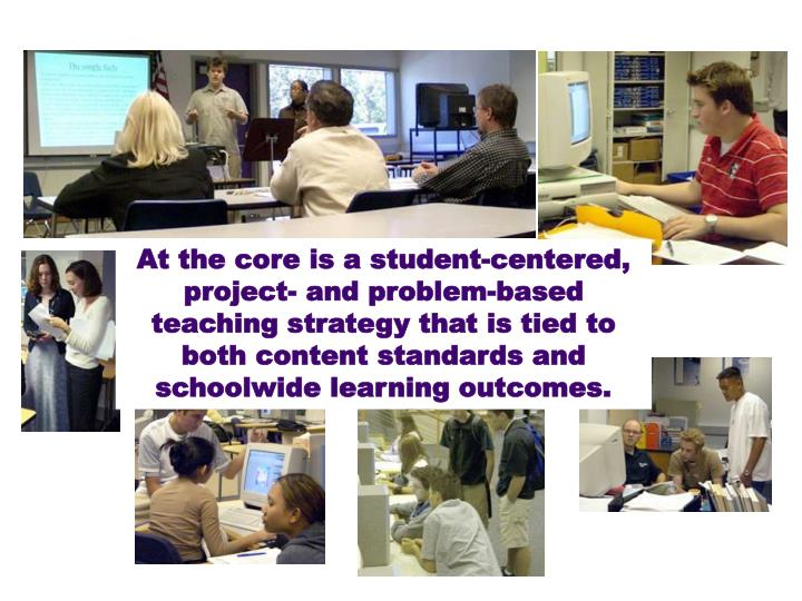 At the core is a student-centered, project- and problem-based teaching strategy that is tied to both content standards and schoolwide learning outcomes.