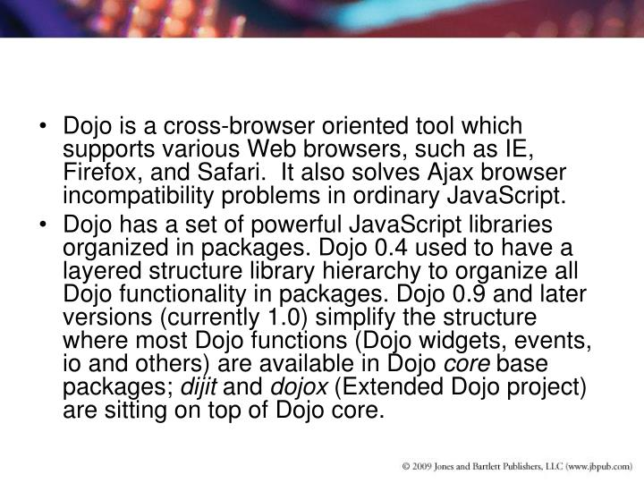 Dojo is a cross-browser oriented tool which supports various Web browsers, such as IE, Firefox, and Safari.  It also solves Ajax browser incompatibility problems in ordinary JavaScript.