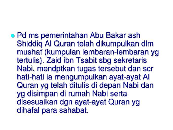 Pd ms pemerintahan Abu Bakar ash Shiddiq Al Quran telah dikumpulkan dlm mushaf (kumpulan lembaran-lembaran yg tertulis). Zaid ibn Tsabit sbg sekretaris Nabi, mendptkan tugas tersebut dan scr hati-hati ia mengumpulkan ayat-ayat Al Quran yg telah ditulis di depan Nabi dan yg disimpan di rumah Nabi serta disesuaikan dgn ayat-ayat Quran yg dihafal para sahabat.