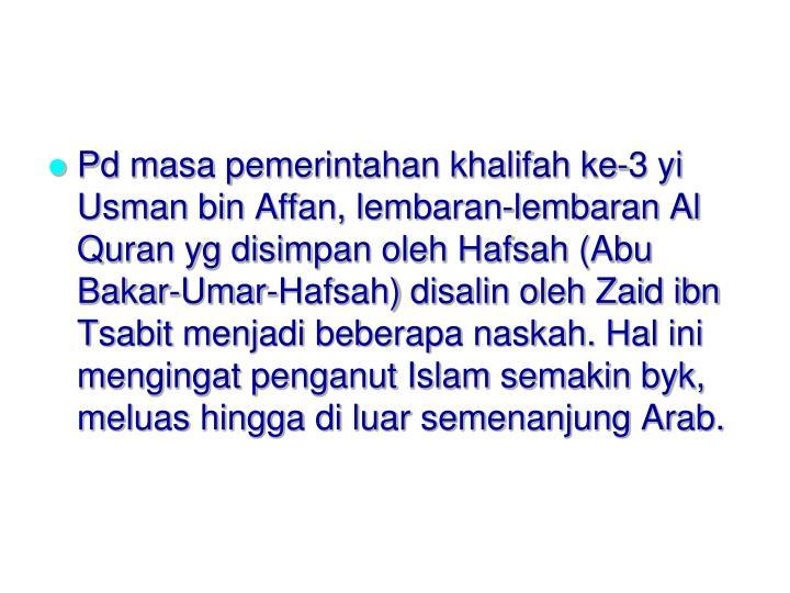 Pd masa pemerintahan khalifah ke-3 yi Usman bin Affan, lembaran-lembaran Al Quran yg disimpan oleh Hafsah (Abu Bakar-Umar-Hafsah) disalin oleh Zaid ibn Tsabit menjadi beberapa naskah. Hal ini mengingat penganut Islam semakin byk, meluas hingga di luar semenanjung Arab.