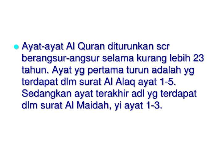 Ayat-ayat Al Quran diturunkan scr berangsur-angsur selama kurang lebih 23 tahun. Ayat yg pertama turun adalah yg terdapat dlm surat Al Alaq ayat 1-5. Sedangkan ayat terakhir adl yg terdapat dlm surat Al Maidah, yi ayat 1-3.