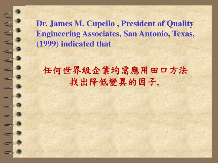 Dr. James M. Cupello , President of Quality Engineering Associates, San Antonio, Texas, (1999) indicated that