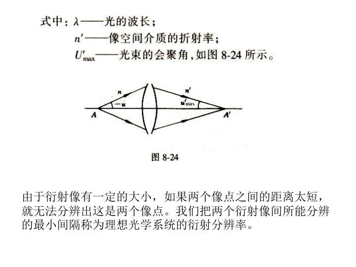 由于衍射像有一定的大小,如果两个像点之间的距离太短,就无法分辨出这是两个像点。我们把两个衍射像间所能分辨的最小间隔称为理想光学系统的衍射分辨率。
