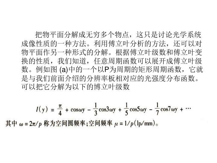 把物平面分解成无穷多个物点,这只是讨论光学系统成像性质的一种方法。利用傅立叶分析的方法,还可以对物平面作另一种形式的分解。根据傅立叶级数和傅立叶变换的性质,我们知道,任意周期函数可以展开成傅立叶级数。例如图
