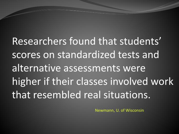 Researchers found that students' scores on standardized tests and alternative assessments were higher if their classes involved work that resembled real situations.