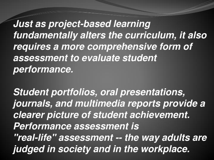 Just as project-based learning fundamentally alters the curriculum, it also requires a more comprehensive form of assessment to evaluate student performance.