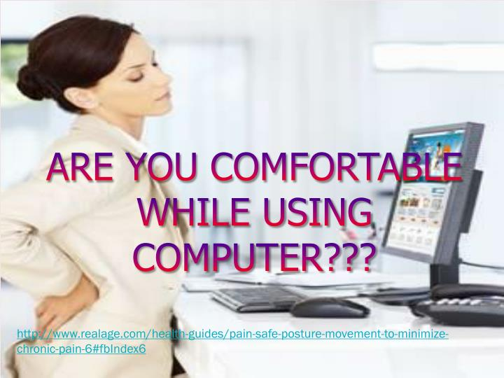 ARE YOU COMFORTABLE WHILE USING COMPUTER???