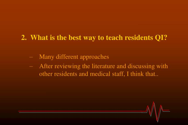 2.  What is the best way to teach residents QI?